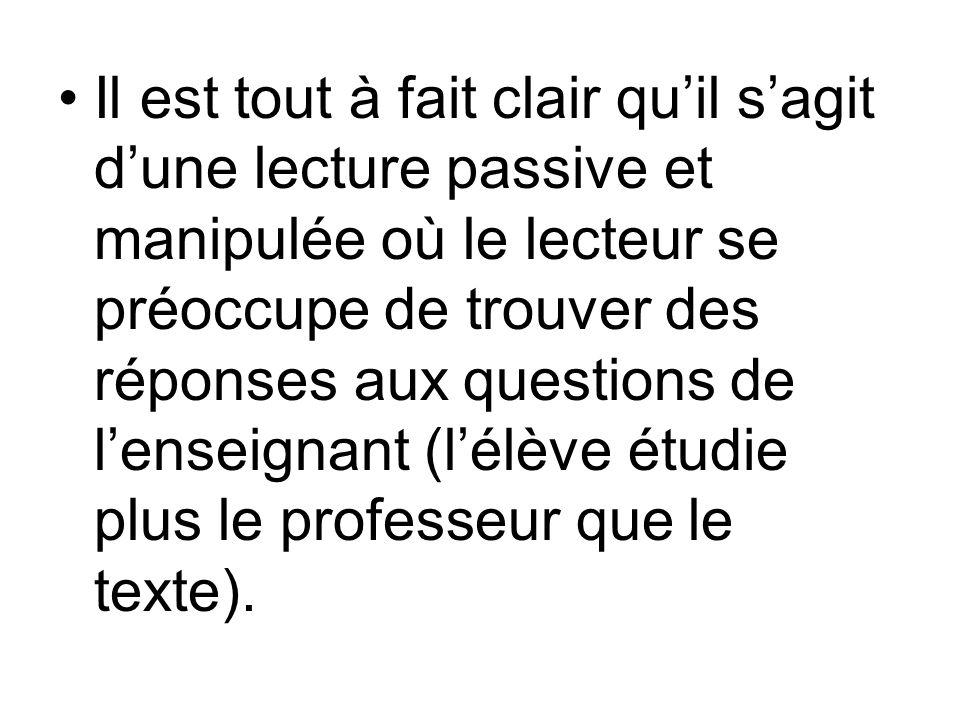Il est tout à fait clair quil sagit dune lecture passive et manipulée où le lecteur se préoccupe de trouver des réponses aux questions de lenseignant (lélève étudie plus le professeur que le texte).