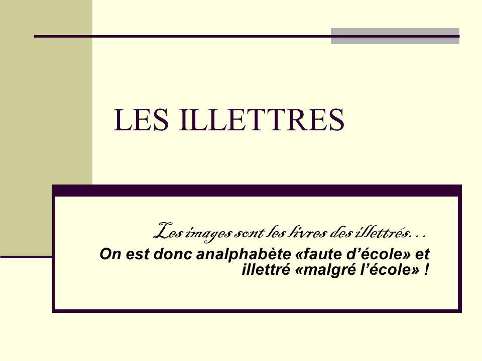 LES ILLETTRES Les images sont les livres des illettrés… On est donc analphabète «faute décole» et illettré «malgré lécole» !