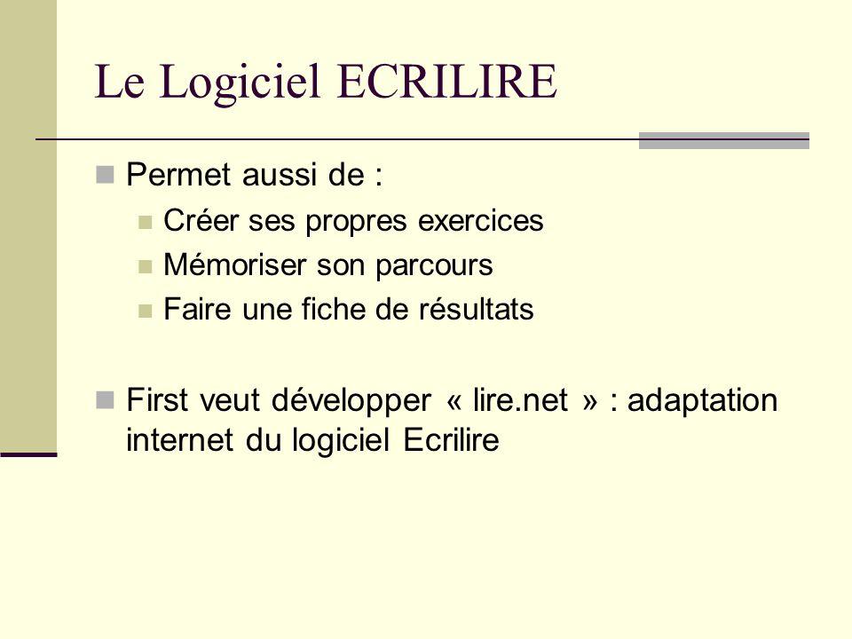 Le Logiciel ECRILIRE Permet aussi de : Créer ses propres exercices Mémoriser son parcours Faire une fiche de résultats First veut développer « lire.ne