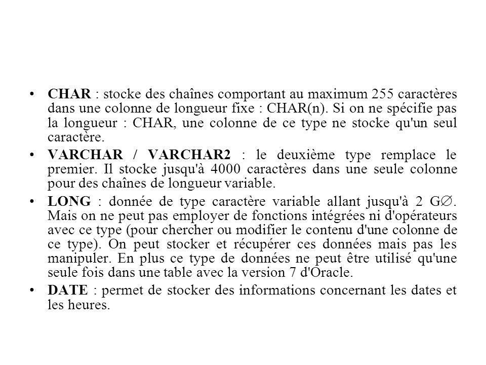 CHAR : stocke des chaînes comportant au maximum 255 caractères dans une colonne de longueur fixe : CHAR(n). Si on ne spécifie pas la longueur : CHAR,