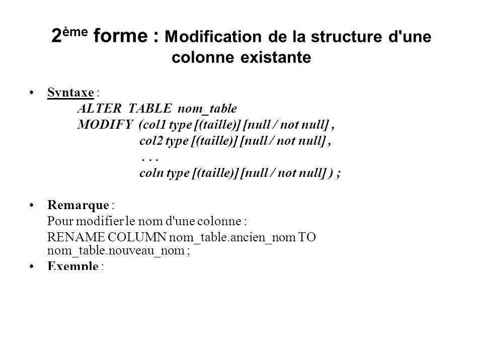 2 ème forme : Modification de la structure d'une colonne existante Syntaxe : ALTER TABLE nom_table MODIFY (col1 type [(taille)] [null / not null], col
