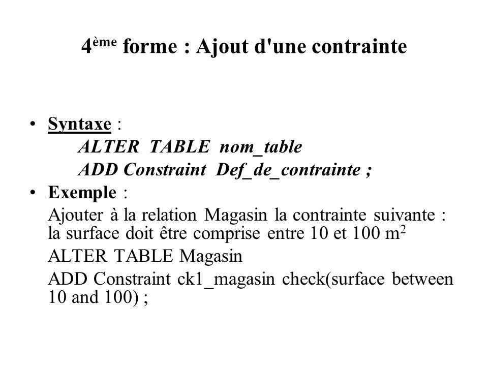 4 ème forme : Ajout d'une contrainte Syntaxe : ALTER TABLE nom_table ADD Constraint Def_de_contrainte ; Exemple : Ajouter à la relation Magasin la con