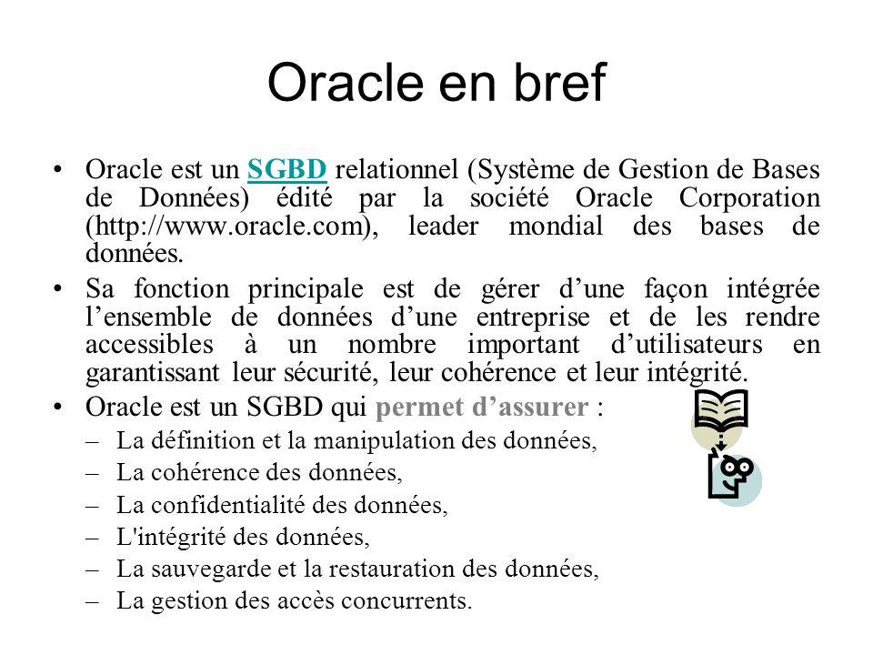 Oracle en bref Oracle est un SGBD relationnel (Système de Gestion de Bases de Données) édité par la société Oracle Corporation (http://www.oracle.com)