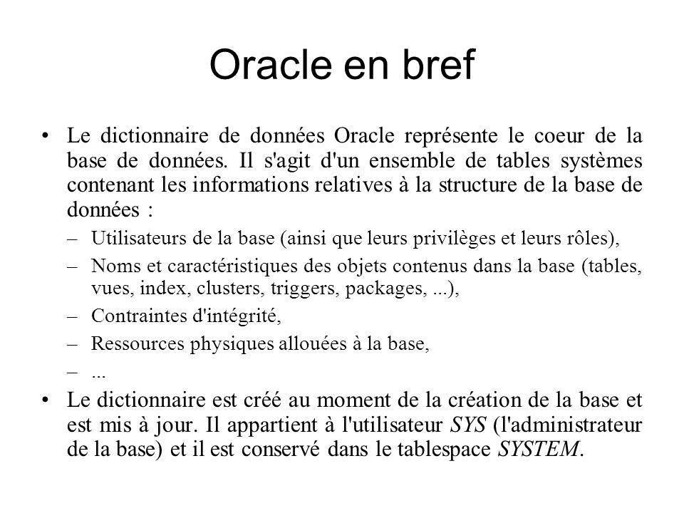 Oracle en bref Le dictionnaire de données Oracle représente le coeur de la base de données. Il s'agit d'un ensemble de tables systèmes contenant les i