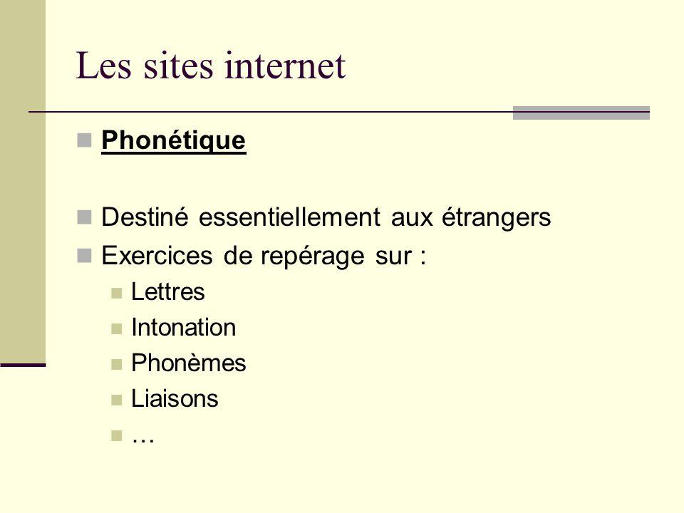 Les sites internet Phonétique Destiné essentiellement aux étrangers Exercices de repérage sur : Lettres Intonation Phonèmes Liaisons …