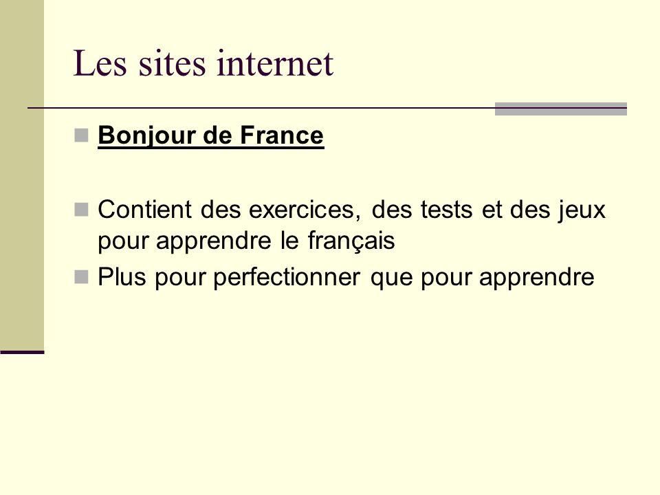 Les sites internet Bonjour de France Contient des exercices, des tests et des jeux pour apprendre le français Plus pour perfectionner que pour apprend