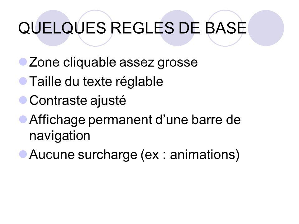 QUELQUES REGLES DE BASE Zone cliquable assez grosse Taille du texte réglable Contraste ajusté Affichage permanent dune barre de navigation Aucune surcharge (ex : animations)