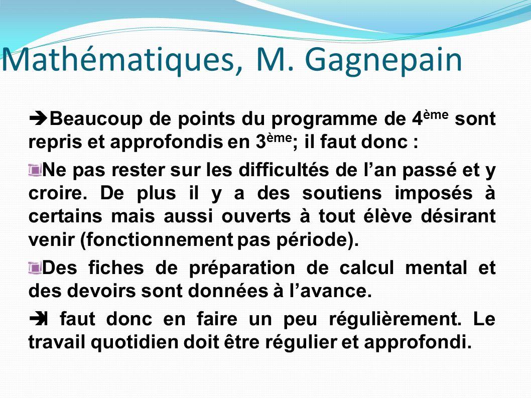 Mathématiques, M. Gagnepain Beaucoup de points du programme de 4 ème sont repris et approfondis en 3 ème ; il faut donc : Ne pas rester sur les diffic