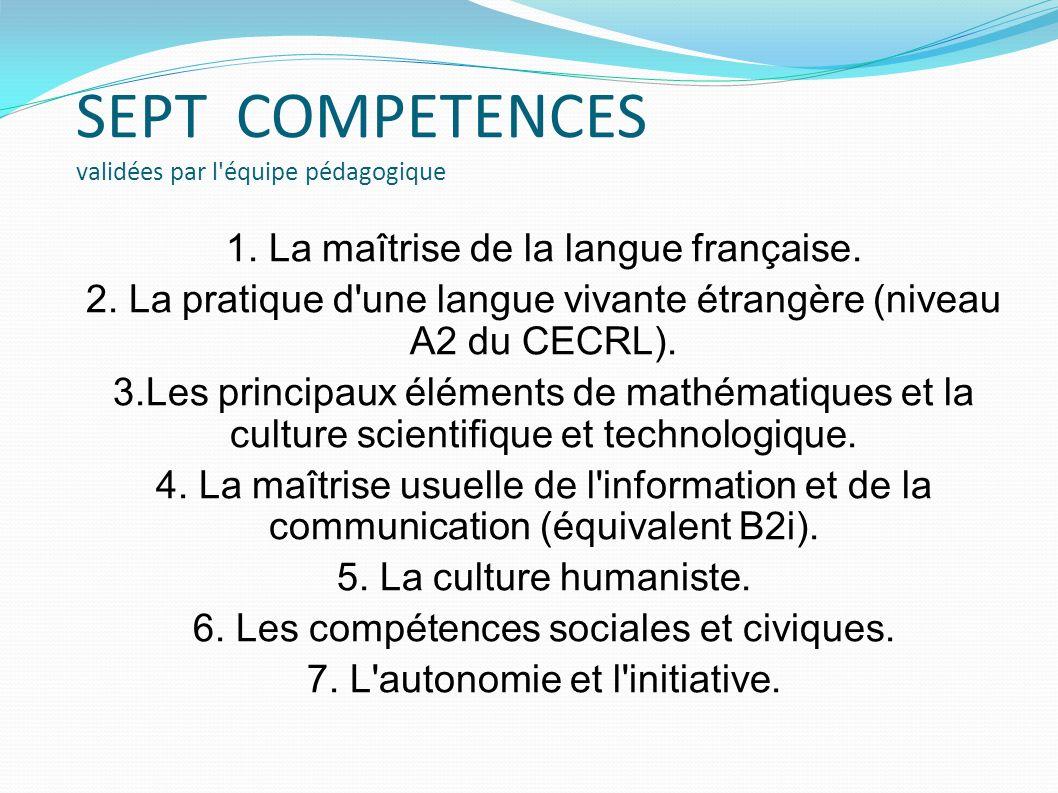 SEPT COMPETENCES validées par l'équipe pédagogique 1. La maîtrise de la langue française. 2. La pratique d'une langue vivante étrangère (niveau A2 du