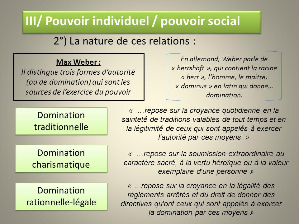III/ Pouvoir individuel / pouvoir social 2°) La nature de ces relations : Max Weber : Il distingue trois formes dautorité (ou de domination) qui sont