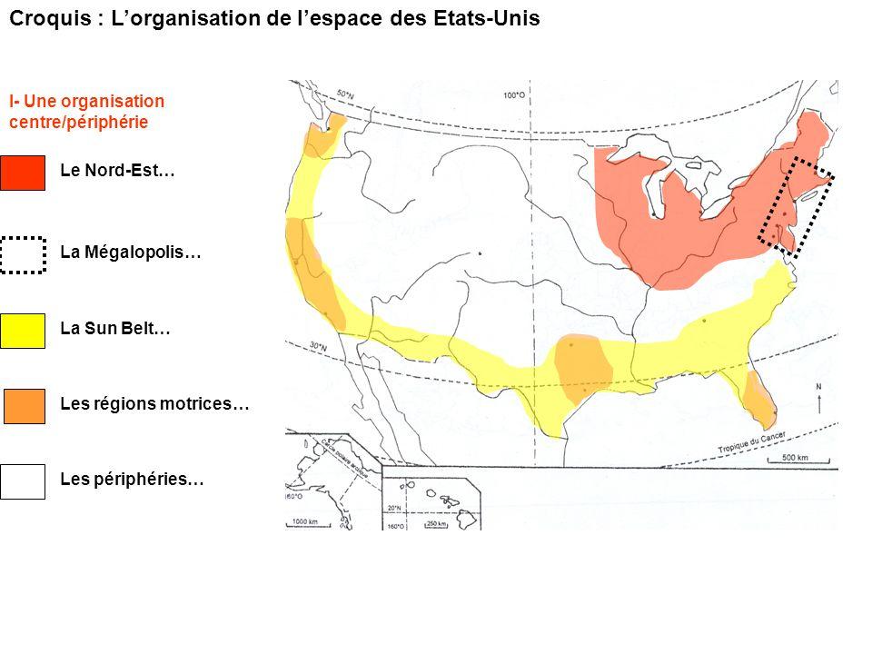Croquis : Lorganisation de lespace des Etats-Unis I- Une organisation centre/périphérie Le Nord-Est… La Mégalopolis… La Sun Belt… Les régions motrices