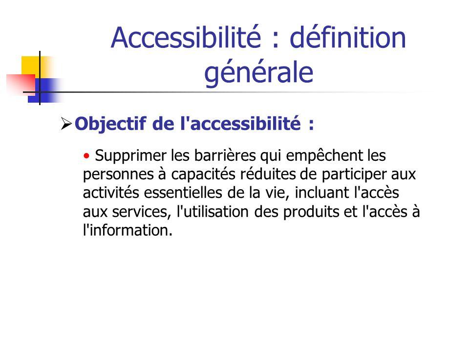 Accessibilité : définition générale Objectif de l'accessibilité : Supprimer les barrières qui empêchent les personnes à capacités réduites de particip
