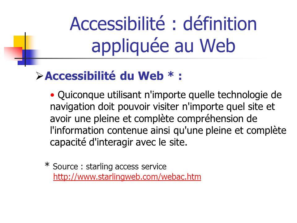 Accessibilité : définition appliquée au Web Accessibilité du Web * : Quiconque utilisant n'importe quelle technologie de navigation doit pouvoir visit