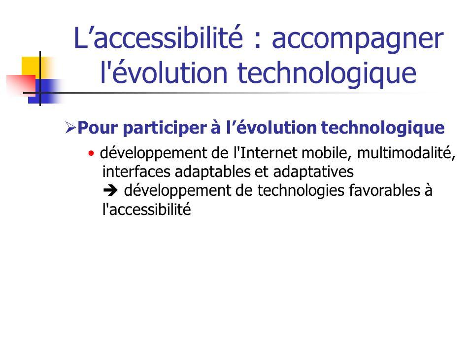 Laccessibilité : accompagner l'évolution technologique Pour participer à lévolution technologique développement de l'Internet mobile, multimodalité, i
