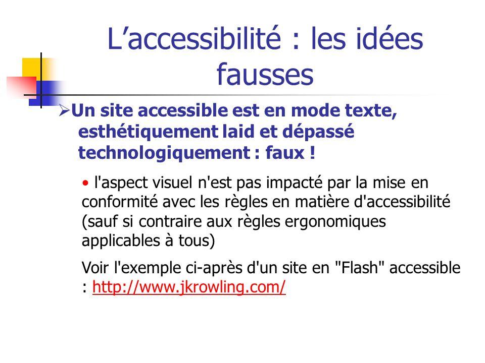 Laccessibilité : les idées fausses Un site accessible est en mode texte, esthétiquement laid et dépassé technologiquement : faux ! l'aspect visuel n'e
