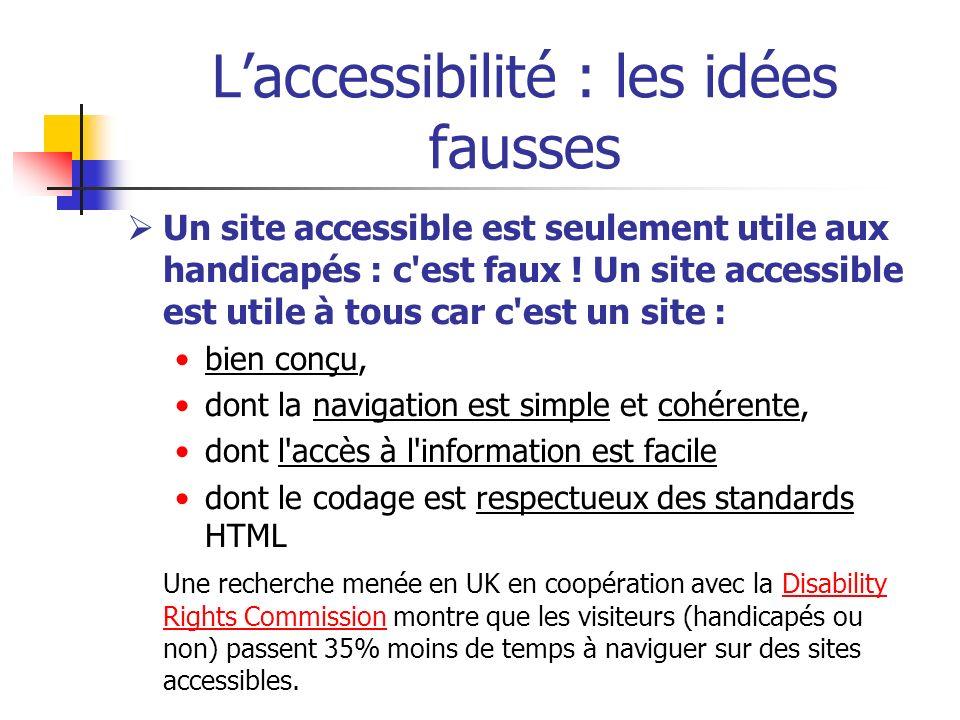 Laccessibilité : les idées fausses Un site accessible est seulement utile aux handicapés : c'est faux ! Un site accessible est utile à tous car c'est