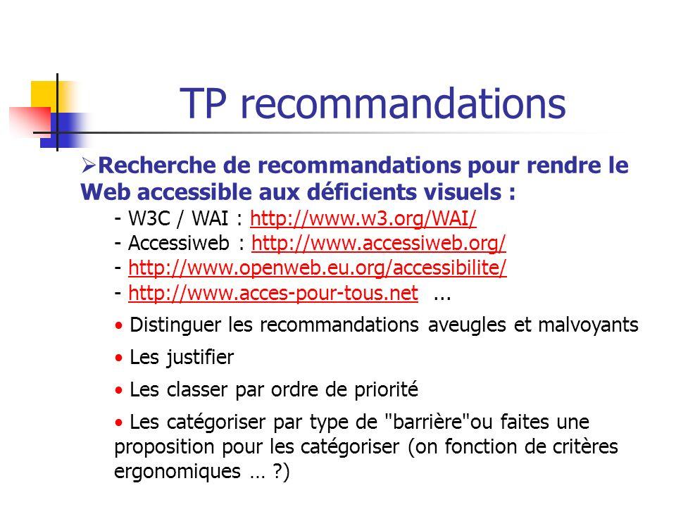 TP recommandations Recherche de recommandations pour rendre le Web accessible aux déficients visuels : - W3C / WAI : http://www.w3.org/WAI/http://www.