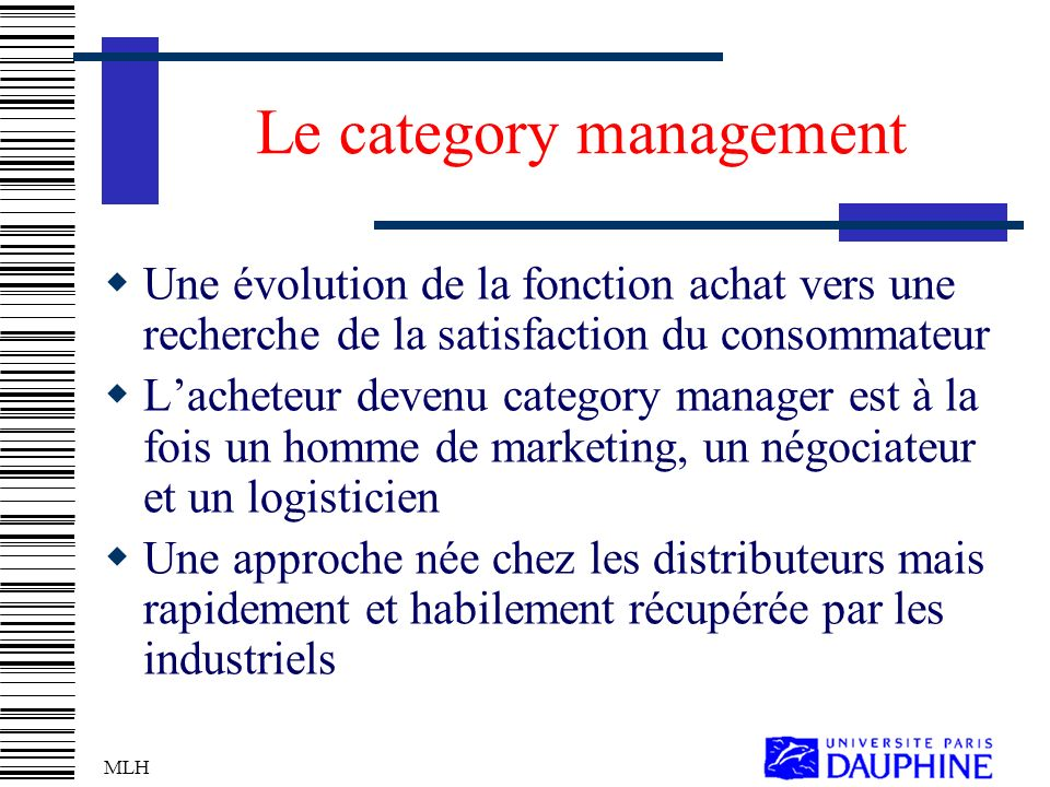 MLH Le category management Une évolution de la fonction achat vers une recherche de la satisfaction du consommateur Lacheteur devenu category manager est à la fois un homme de marketing, un négociateur et un logisticien Une approche née chez les distributeurs mais rapidement et habilement récupérée par les industriels