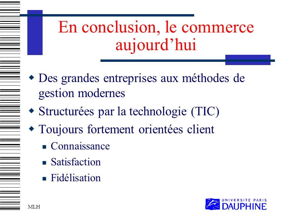 MLH En conclusion, le commerce aujourdhui Des grandes entreprises aux méthodes de gestion modernes Structurées par la technologie (TIC) Toujours fortement orientées client Connaissance Satisfaction Fidélisation