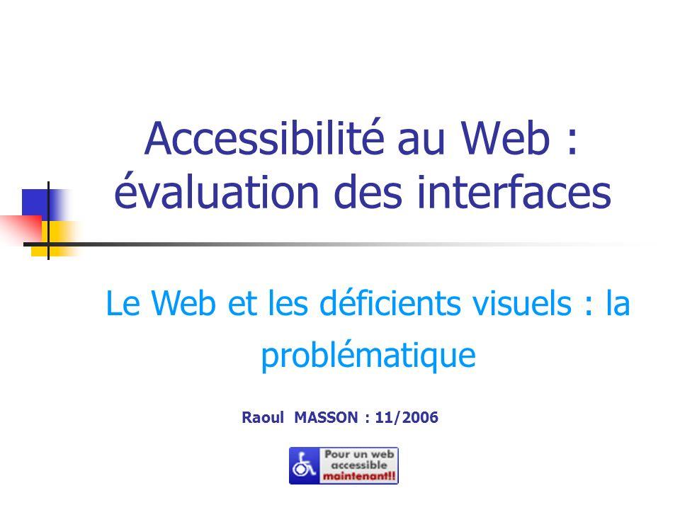 Accessibilité au Web : évaluation des interfaces Raoul MASSON : 11/2006 Le Web et les déficients visuels : la problématique
