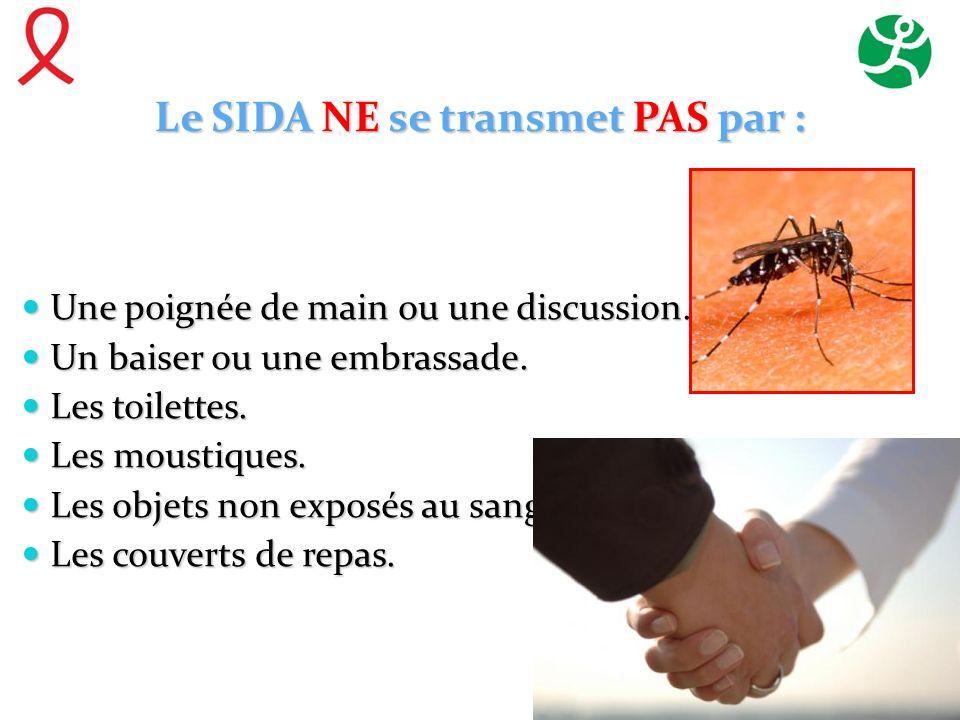 Le SIDA NE se transmet PAS par : Une poignée de main ou une discussion. Une poignée de main ou une discussion. Un baiser ou une embrassade. Un baiser