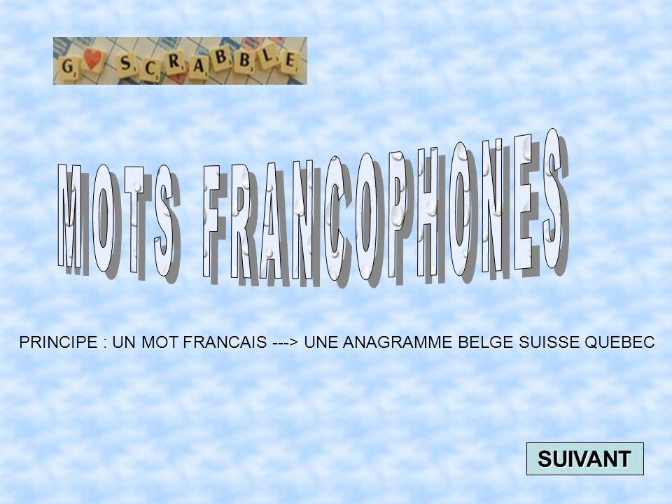 PRINCIPE : UN MOT FRANCAIS ---> UNE ANAGRAMME BELGE SUISSE QUEBEC SUIVANT