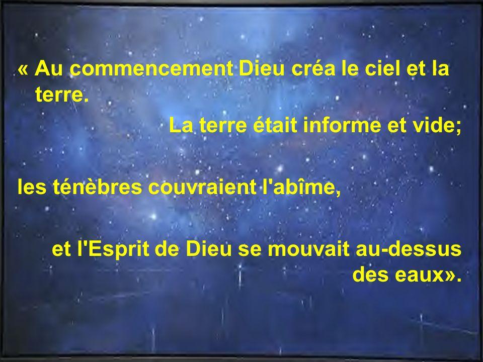 « Au commencement Dieu créa le ciel et la terre. La terre était informe et vide; les ténèbres couvraient l'abîme, et l'Esprit de Dieu se mouvait au-de