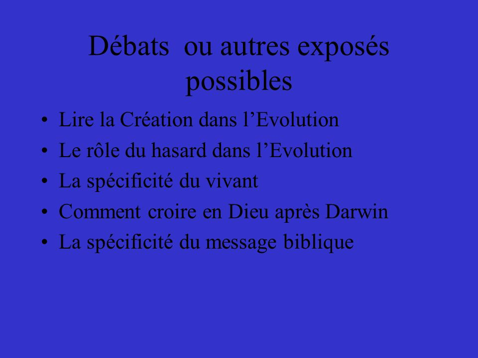 Débats ou autres exposés possibles Lire la Création dans lEvolution Le rôle du hasard dans lEvolution La spécificité du vivant Comment croire en Dieu