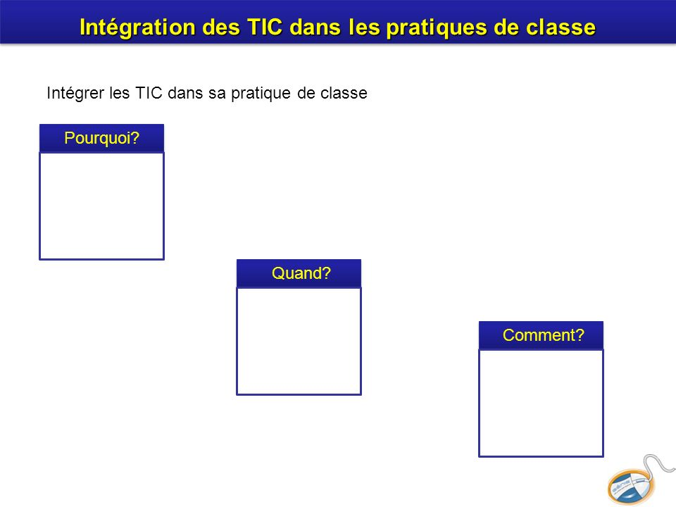 Intégration des TIC dans les pratiques de classe Intégrer les TIC dans sa pratique de classe Pourquoi? Comment? Quand?