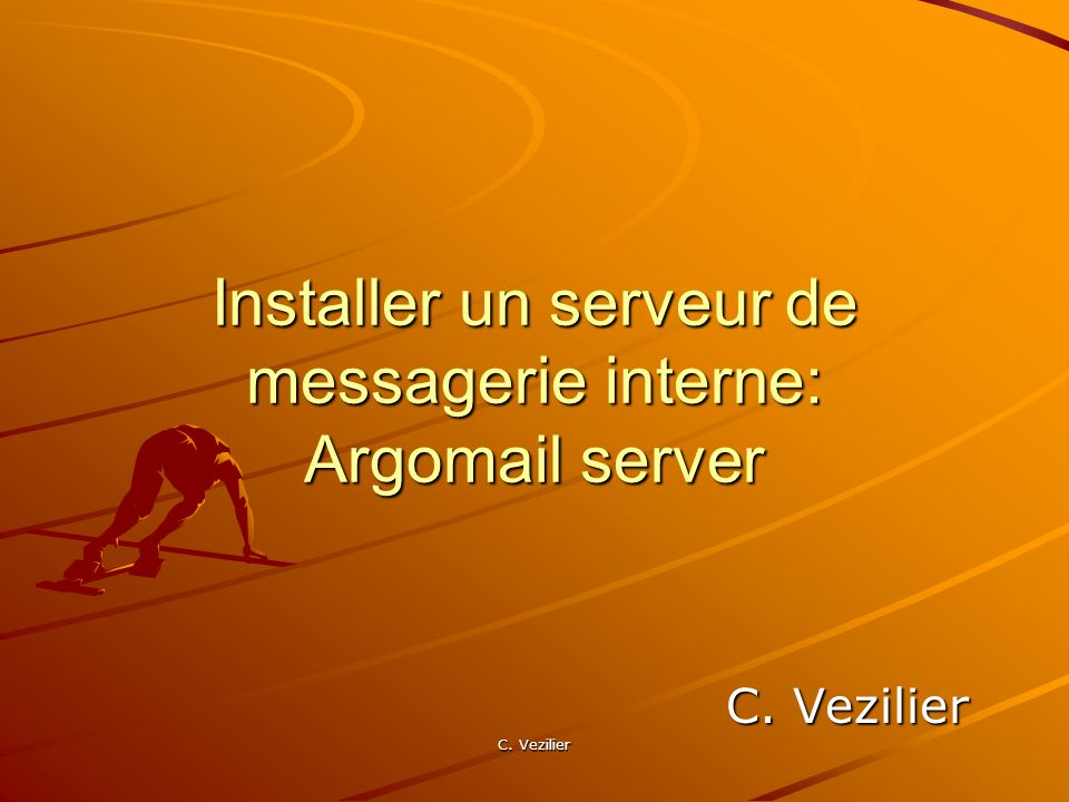 C. Vezilier Installer un serveur de messagerie interne: Argomail server C. Vezilier