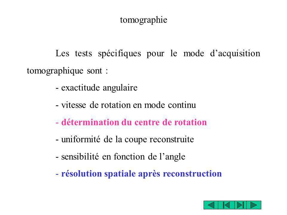 Les tests spécifiques pour le mode dacquisition tomographique sont : - exactitude angulaire - vitesse de rotation en mode continu - détermination du c