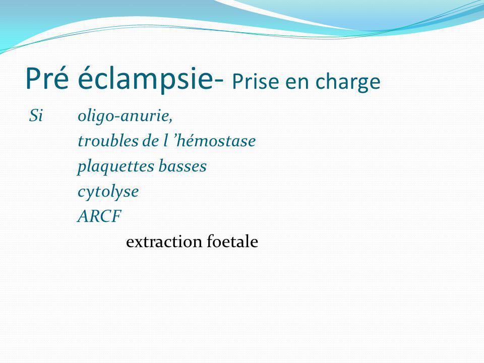 Pré éclampsie- Prise en charge Si oligo-anurie, troubles de l hémostase plaquettes basses cytolyse ARCF extraction foetale