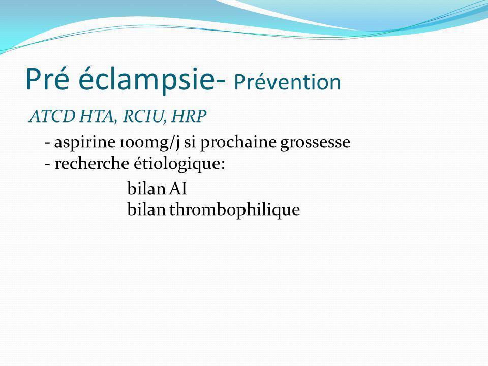 Pré éclampsie- Prévention ATCD HTA, RCIU, HRP - aspirine 100mg/j si prochaine grossesse - recherche étiologique: bilan AI bilan thrombophilique