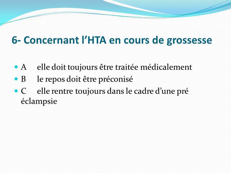 6- Concernant lHTA en cours de grossesse Aelle doit toujours être traitée médicalement Ble repos doit être préconisé Celle rentre toujours dans le cad