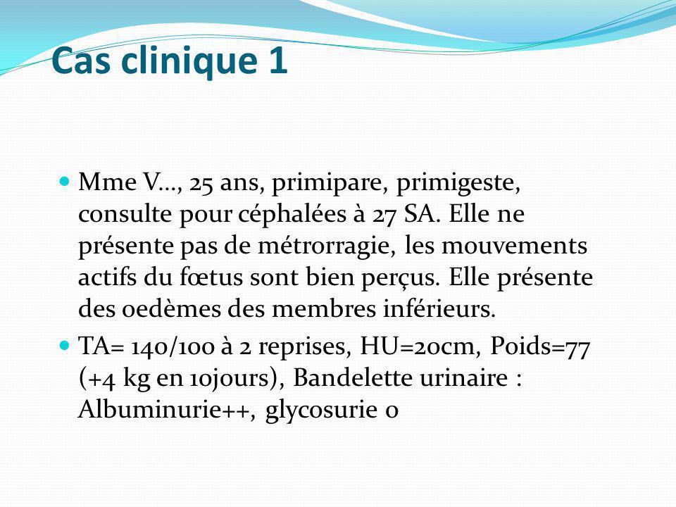 Cas clinique 1 Mme V…, 25 ans, primipare, primigeste, consulte pour céphalées à 27 SA. Elle ne présente pas de métrorragie, les mouvements actifs du f