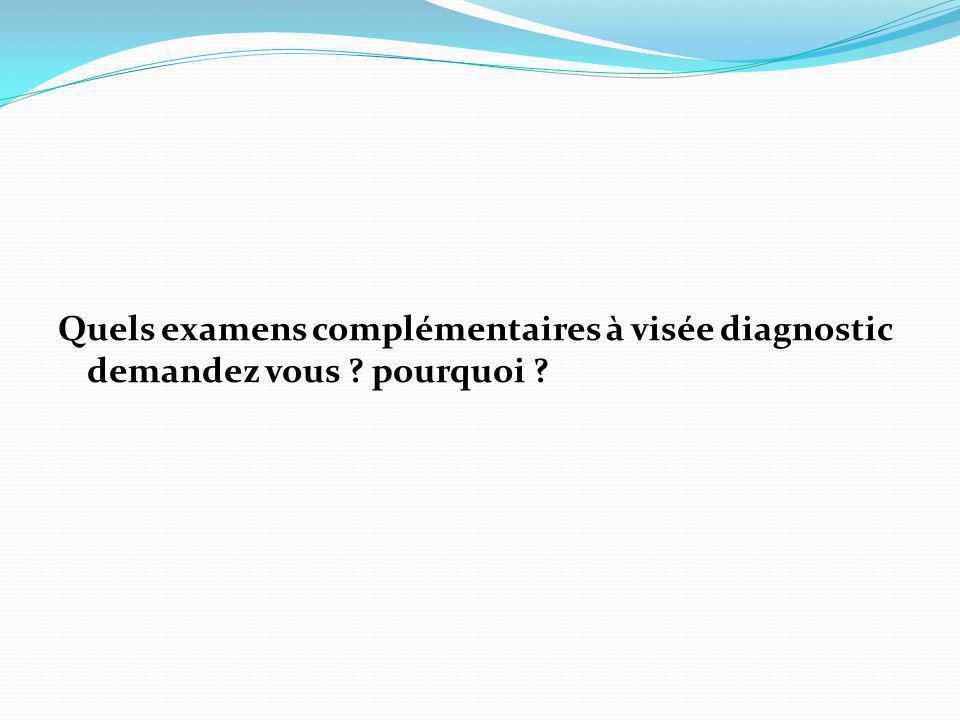Quels examens complémentaires à visée diagnostic demandez vous ? pourquoi ?