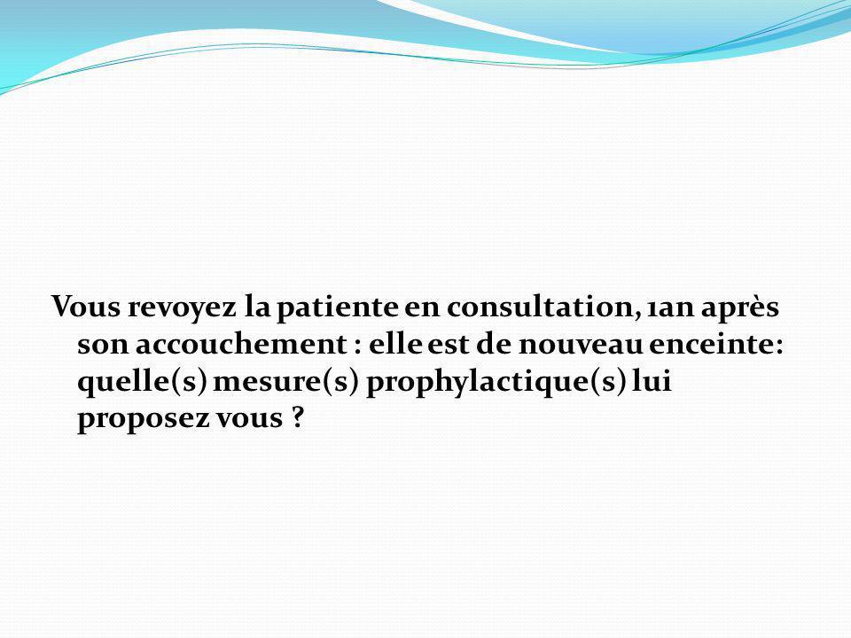 Vous revoyez la patiente en consultation, 1an après son accouchement : elle est de nouveau enceinte: quelle(s) mesure(s) prophylactique(s) lui propose