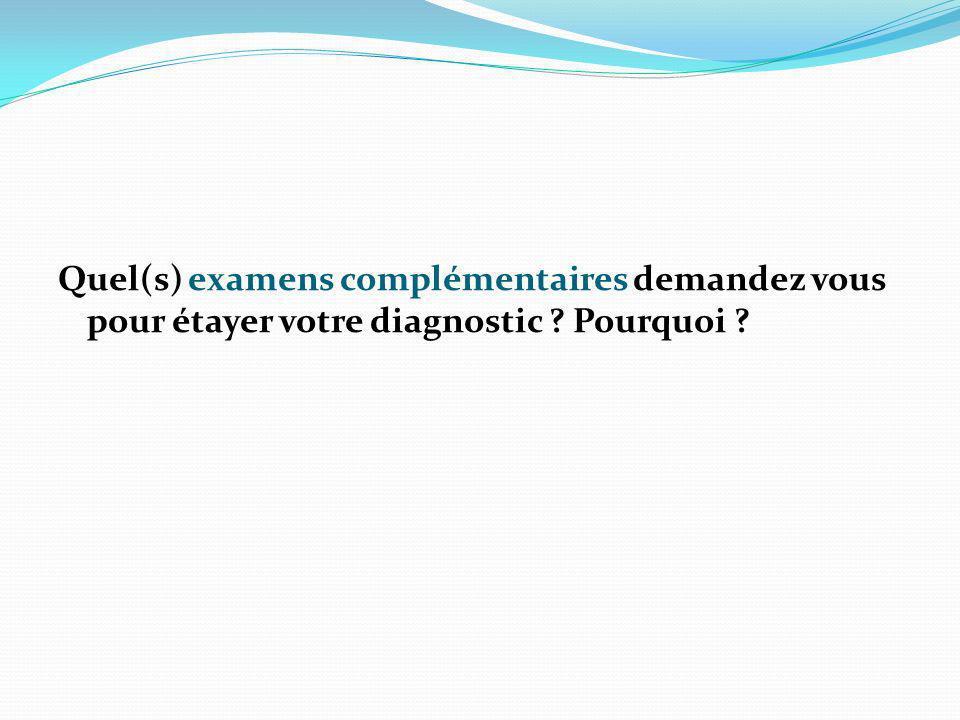 Quel(s) examens complémentaires demandez vous pour étayer votre diagnostic ? Pourquoi ?