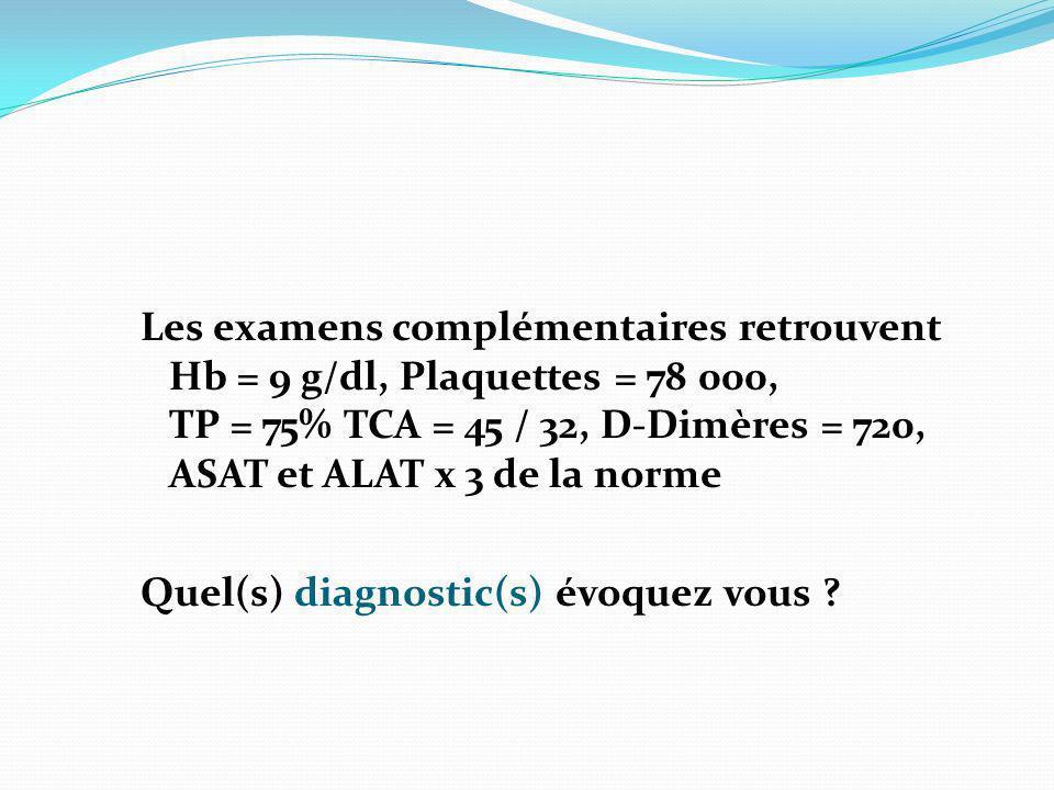 Les examens complémentaires retrouvent Hb = 9 g/dl, Plaquettes = 78 000, TP = 75% TCA = 45 / 32, D-Dimères = 720, ASAT et ALAT x 3 de la norme Quel(s)
