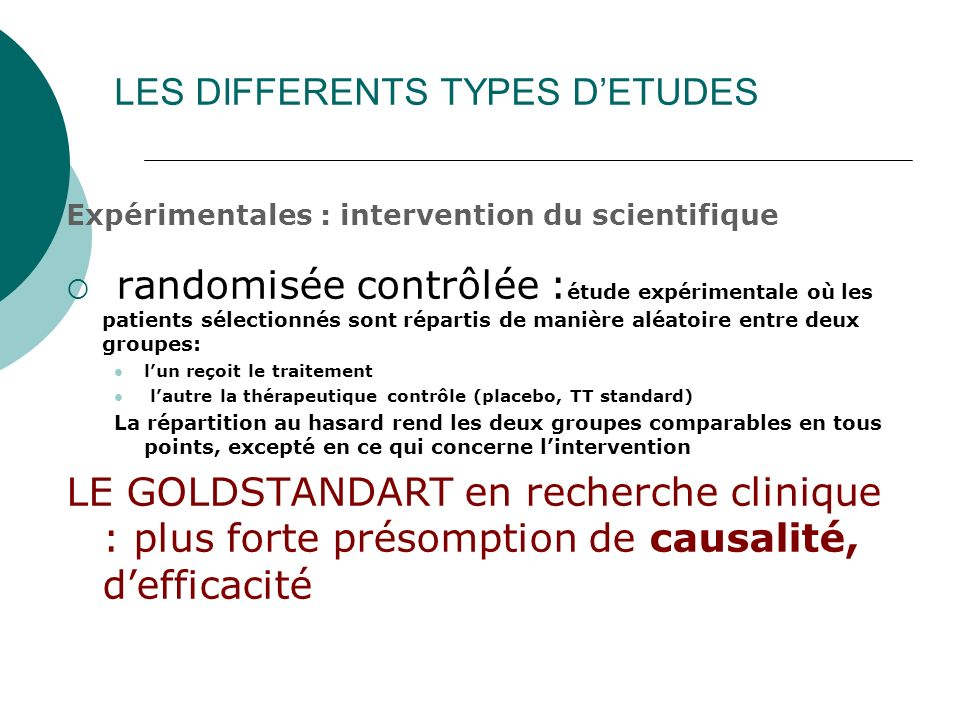 LES DIFFERENTS TYPES DETUDES Expérimentales : intervention du scientifique randomisée contrôlée : étude expérimentale où les patients sélectionnés son