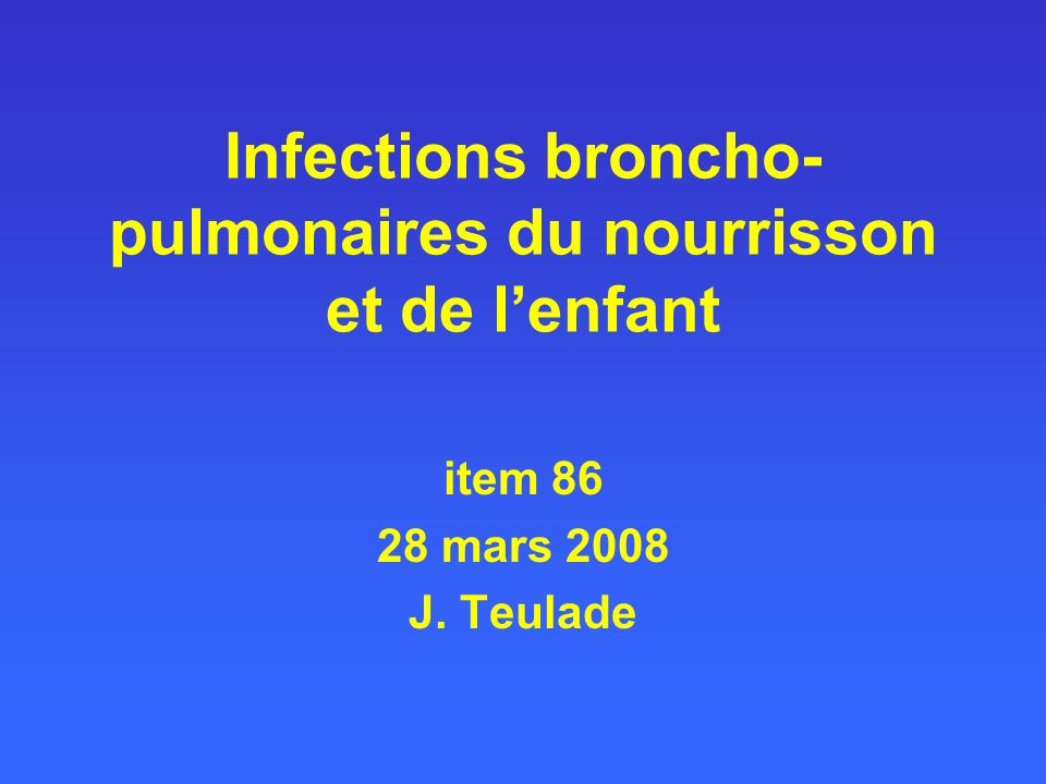 Infections broncho- pulmonaires du nourrisson et de lenfant item 86 28 mars 2008 J. Teulade