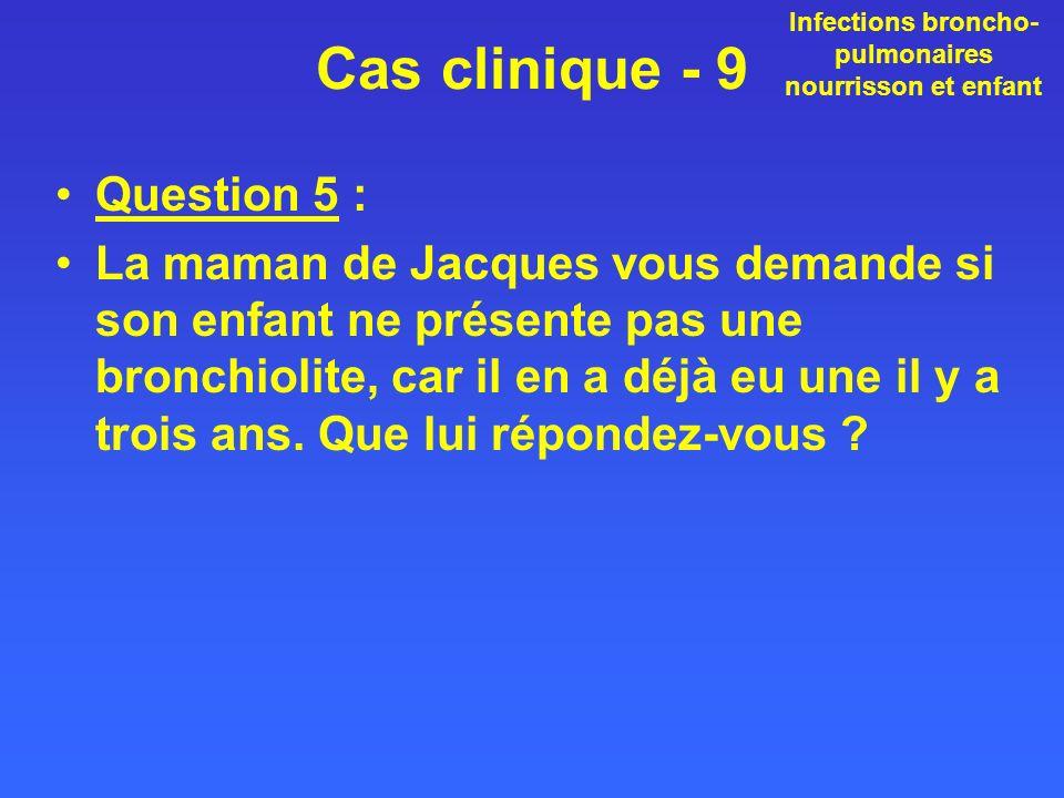 Cas clinique - 9 Question 5 : La maman de Jacques vous demande si son enfant ne présente pas une bronchiolite, car il en a déjà eu une il y a trois an