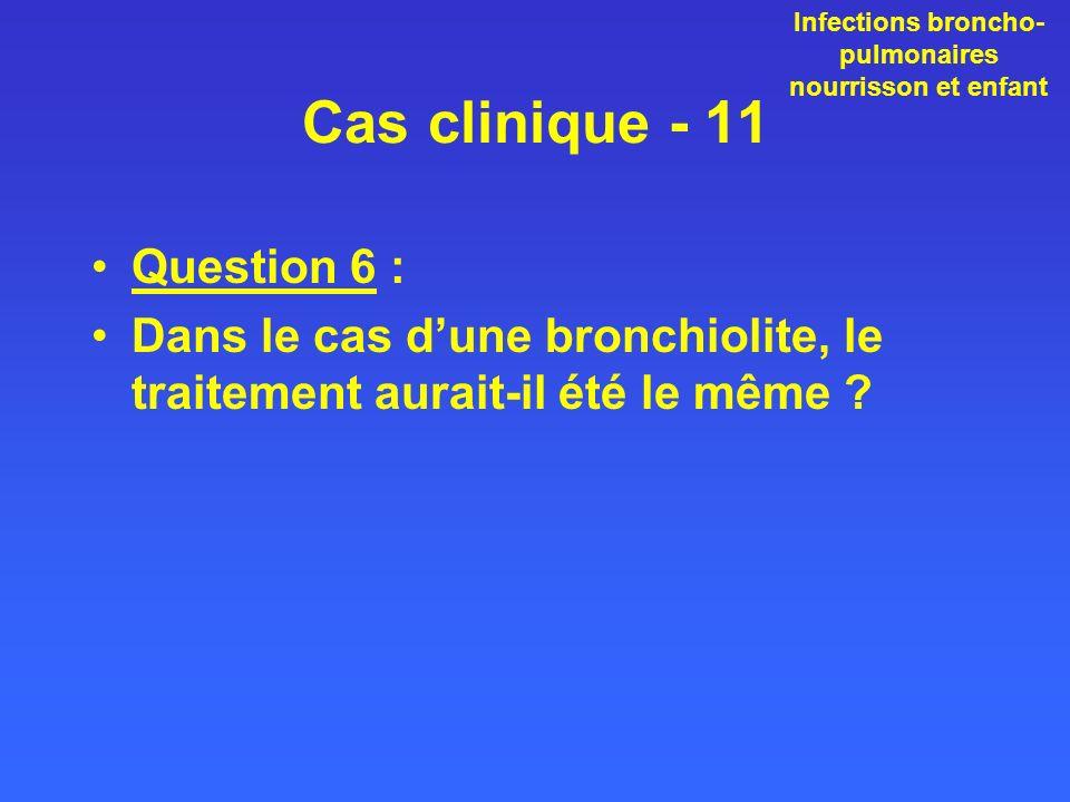 Cas clinique - 11 Question 6 : Dans le cas dune bronchiolite, le traitement aurait-il été le même ? Infections broncho- pulmonaires nourrisson et enfa