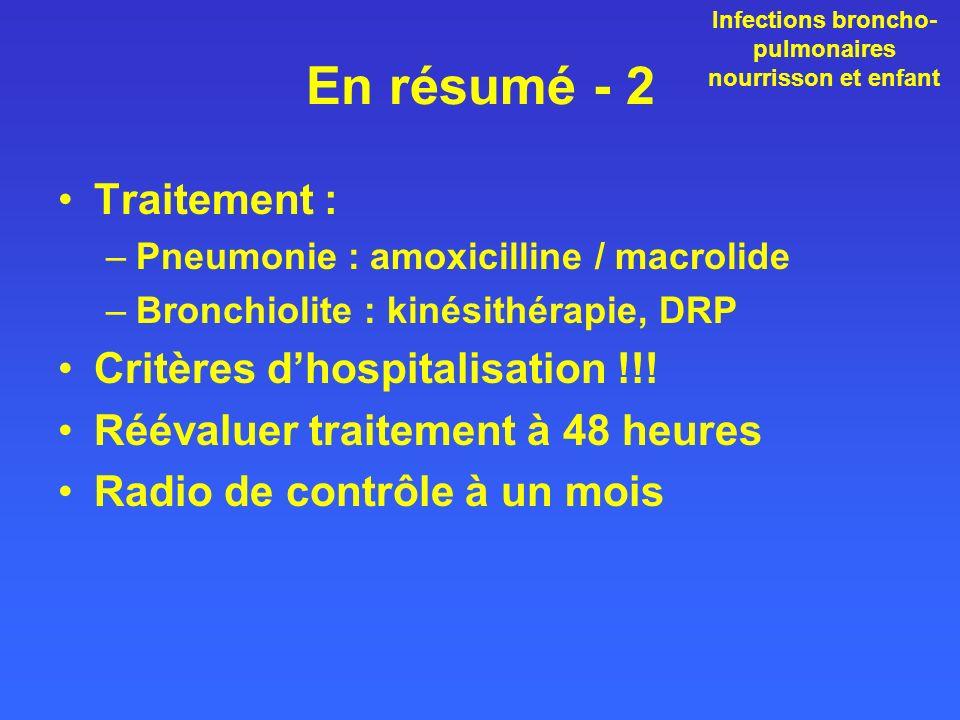 En résumé - 2 Traitement : –Pneumonie : amoxicilline / macrolide –Bronchiolite : kinésithérapie, DRP Critères dhospitalisation !!! Réévaluer traitemen