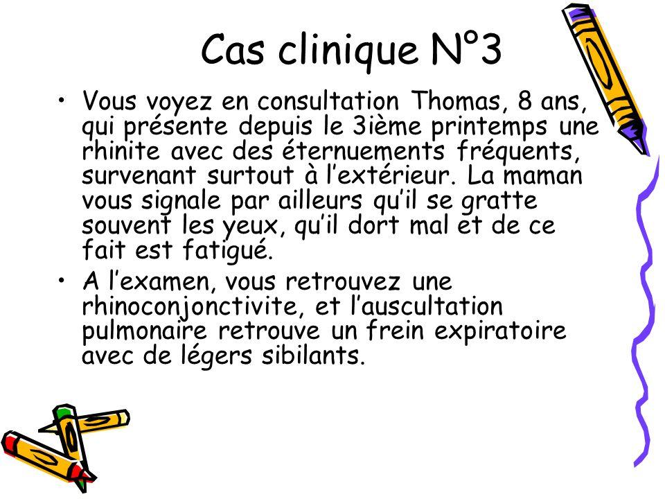 Cas clinique N°3 Vous voyez en consultation Thomas, 8 ans, qui présente depuis le 3ième printemps une rhinite avec des éternuements fréquents, survena