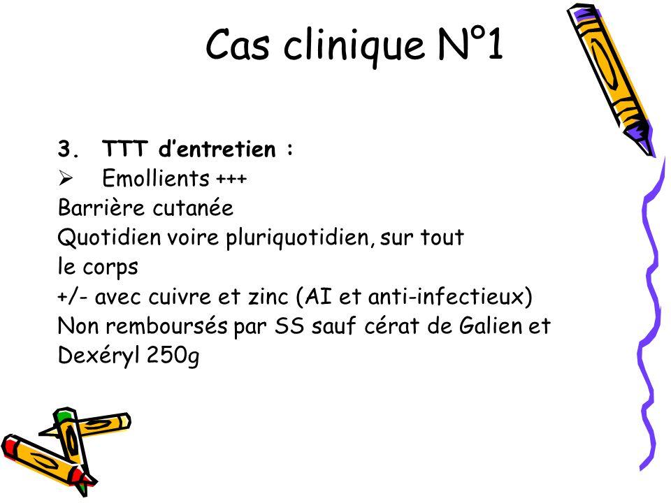 Cas clinique N°1 3.TTT dentretien : Emollients +++ Barrière cutanée Quotidien voire pluriquotidien, sur tout le corps +/- avec cuivre et zinc (AI et a