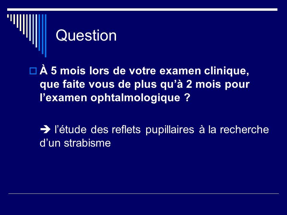 Question À 5 mois lors de votre examen clinique, que faite vous de plus quà 2 mois pour lexamen ophtalmologique ? létude des reflets pupillaires à la