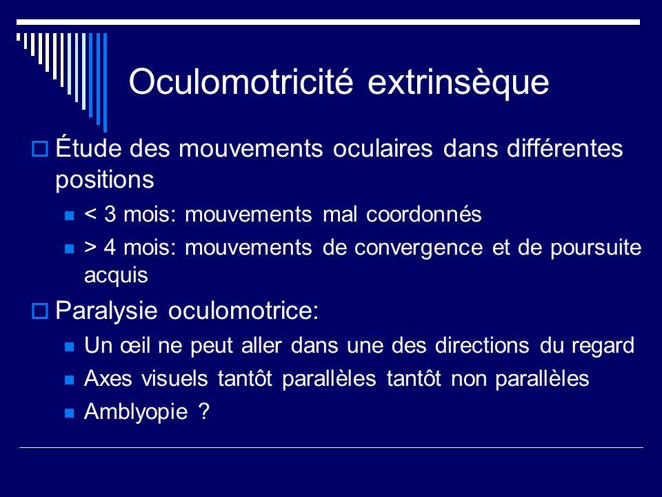 Oculomotricité extrinsèque Étude des mouvements oculaires dans différentes positions < 3 mois: mouvements mal coordonnés > 4 mois: mouvements de conve
