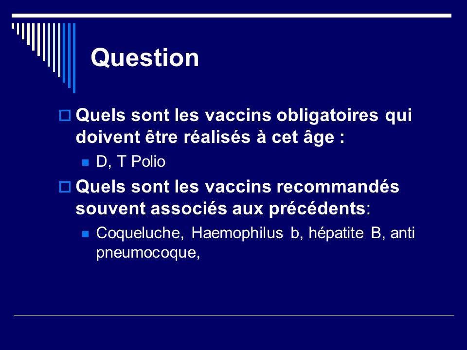 Question Quels sont les vaccins obligatoires qui doivent être réalisés à cet âge : D, T Polio Quels sont les vaccins recommandés souvent associés aux
