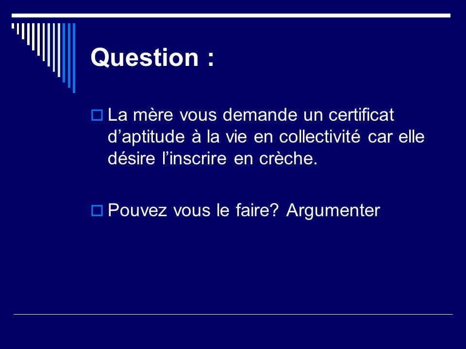 Question : La mère vous demande un certificat daptitude à la vie en collectivité car elle désire linscrire en crèche. Pouvez vous le faire? Argumenter